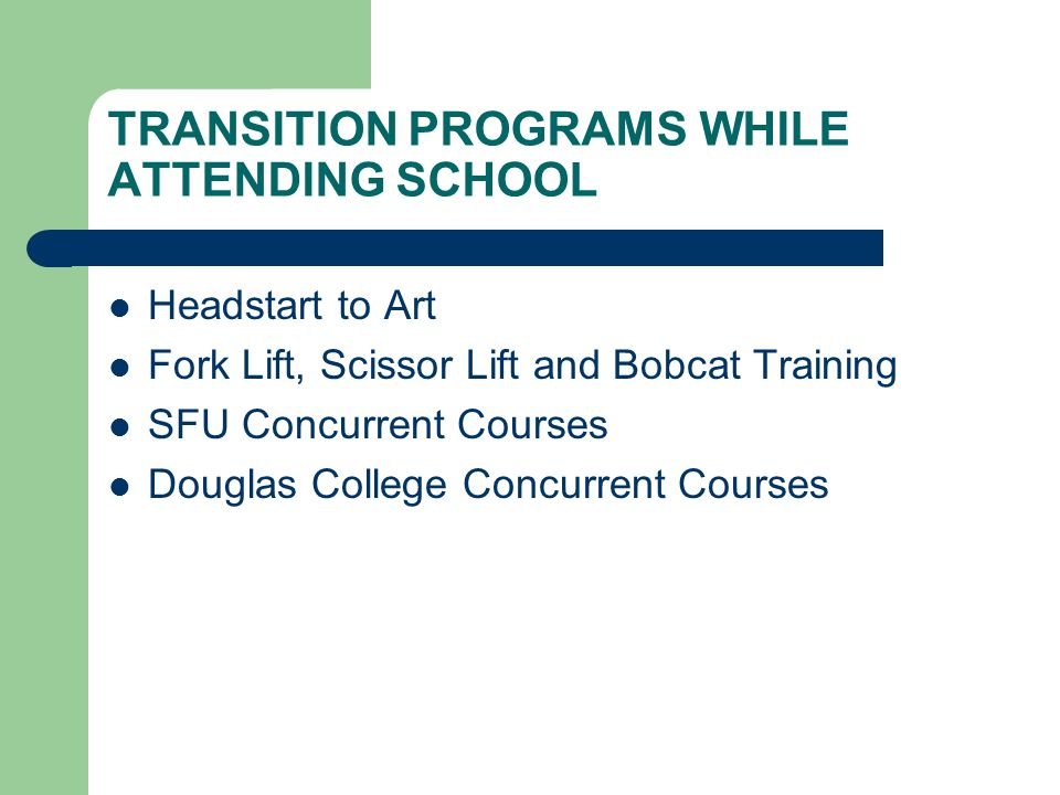 TRANSITION PROGRAMS WHILE ATTENDING SCHOOL Headstart to Art Fork Lift, Scissor Lift and Bobcat Training SFU Concurrent Courses Douglas College Concurrent Courses