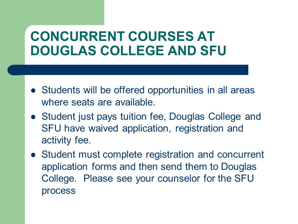 CONCURRENT COURSES AT DOUGLAS COLLEGE AND SFU Students will be offered opportunities in all areas where seats are available. Student just pays tuition