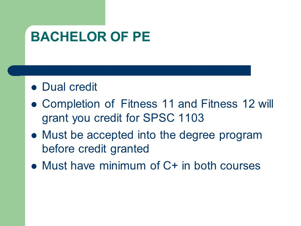 BACHELOR OF PE Dual credit Completion of Fitness 11 and Fitness 12 will grant you credit for SPSC 1103 Must be accepted into the degree program before credit granted Must have minimum of C+ in both courses