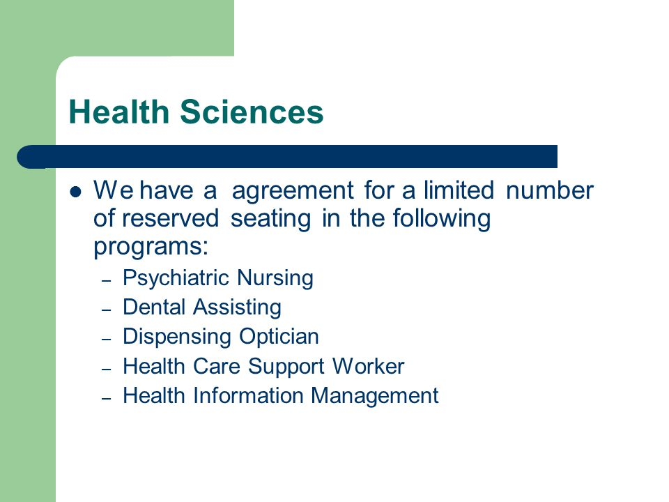 Health Sciences We have a agreement for a limited number of reserved seating in the following programs: – Psychiatric Nursing – Dental Assisting – Dispensing Optician – Health Care Support Worker – Health Information Management