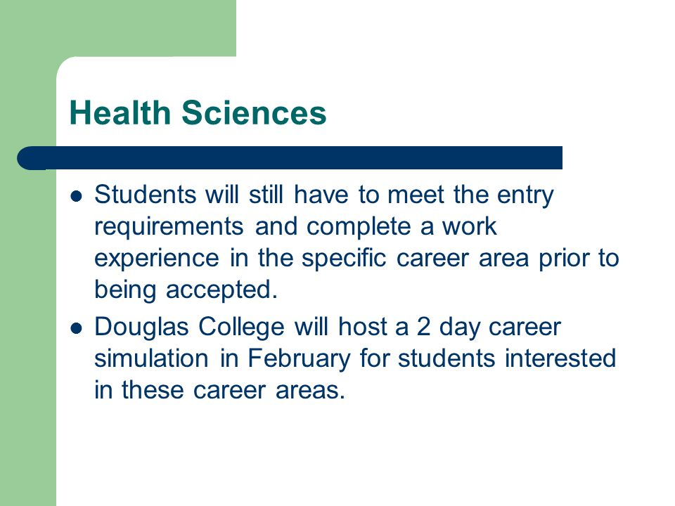 Health Sciences Students will still have to meet the entry requirements and complete a work experience in the specific career area prior to being accepted.
