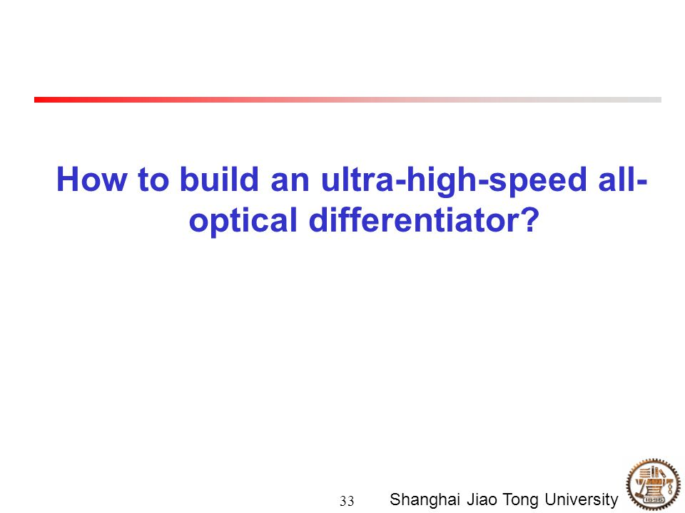 33 Shanghai Jiao Tong University How to build an ultra-high-speed all- optical differentiator