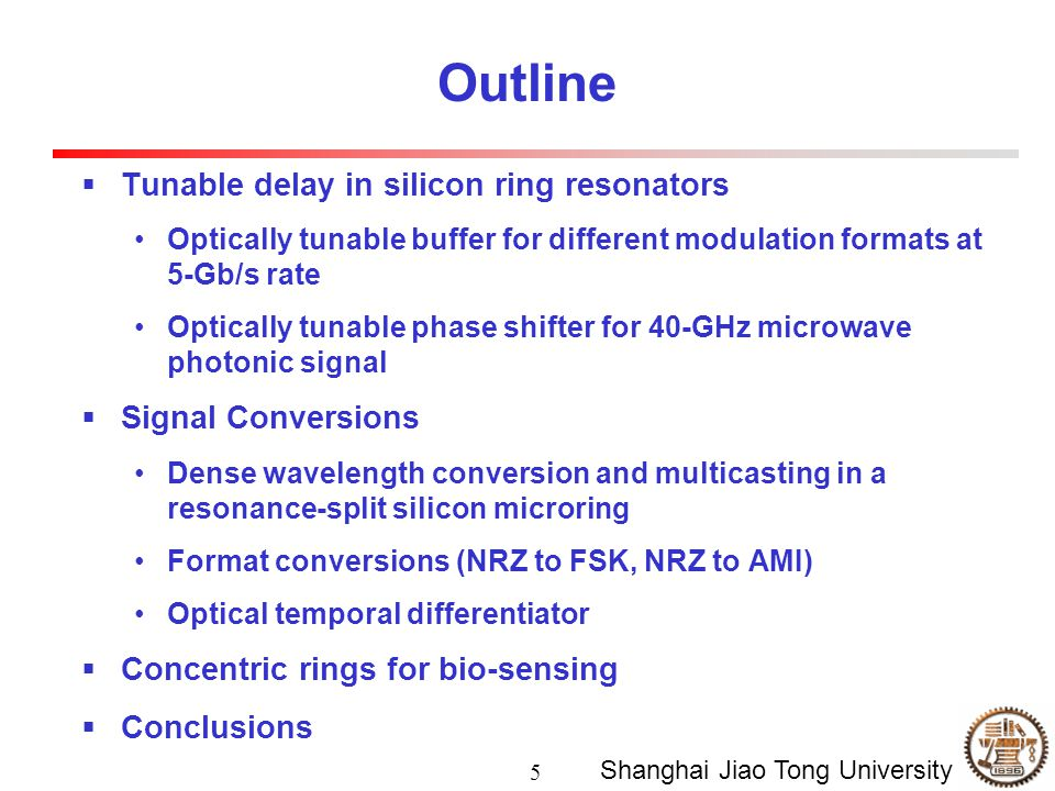 5 Shanghai Jiao Tong University Outline  Tunable delay in silicon ring resonators Optically tunable buffer for different modulation formats at 5-Gb/s rate Optically tunable phase shifter for 40-GHz microwave photonic signal  Signal Conversions Dense wavelength conversion and multicasting in a resonance-split silicon microring Format conversions (NRZ to FSK, NRZ to AMI) Optical temporal differentiator  Concentric rings for bio-sensing  Conclusions