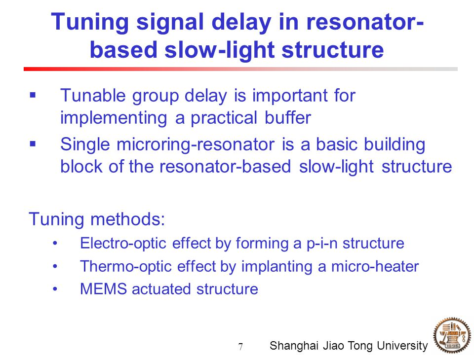 7 Shanghai Jiao Tong University Tuning signal delay in resonator- based slow-light structure  Tunable group delay is important for implementing a practical buffer  Single microring-resonator is a basic building block of the resonator-based slow-light structure Tuning methods: Electro-optic effect by forming a p-i-n structure Thermo-optic effect by implanting a micro-heater MEMS actuated structure