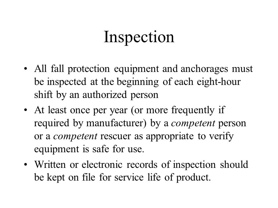 Inspection All fall protection equipment and anchorages must be inspected at the beginning of each eight-hour shift by an authorized person At least once per year (or more frequently if required by manufacturer) by a competent person or a competent rescuer as appropriate to verify equipment is safe for use.
