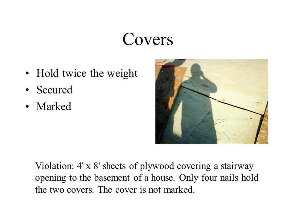 Covers Hold twice the weight Secured Marked Violation: 4 x 8 sheets of plywood covering a stairway opening to the basement of a house.