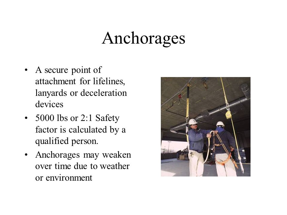 Anchorages A secure point of attachment for lifelines, lanyards or deceleration devices 5000 lbs or 2:1 Safety factor is calculated by a qualified person.