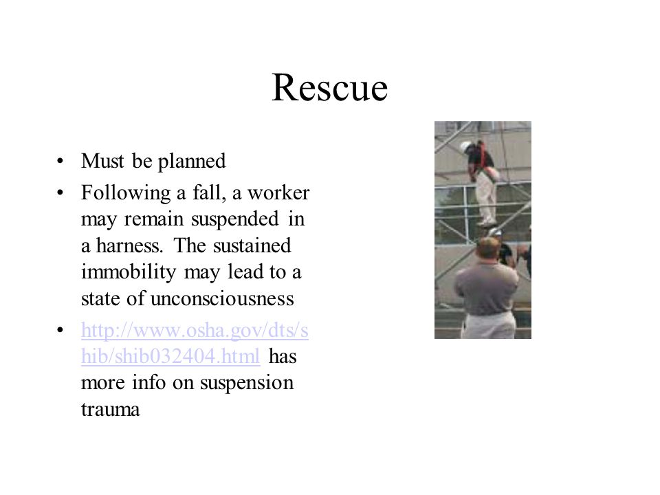 Rescue Must be planned Following a fall, a worker may remain suspended in a harness.