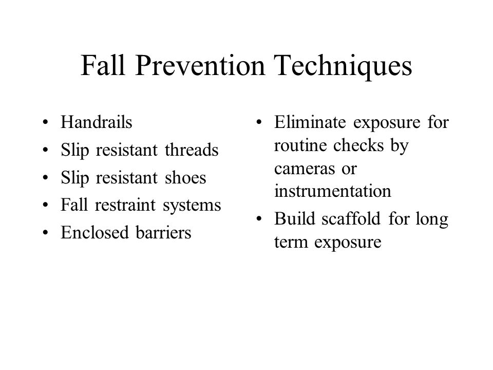 Fall Prevention Techniques Handrails Slip resistant threads Slip resistant shoes Fall restraint systems Enclosed barriers Eliminate exposure for routine checks by cameras or instrumentation Build scaffold for long term exposure