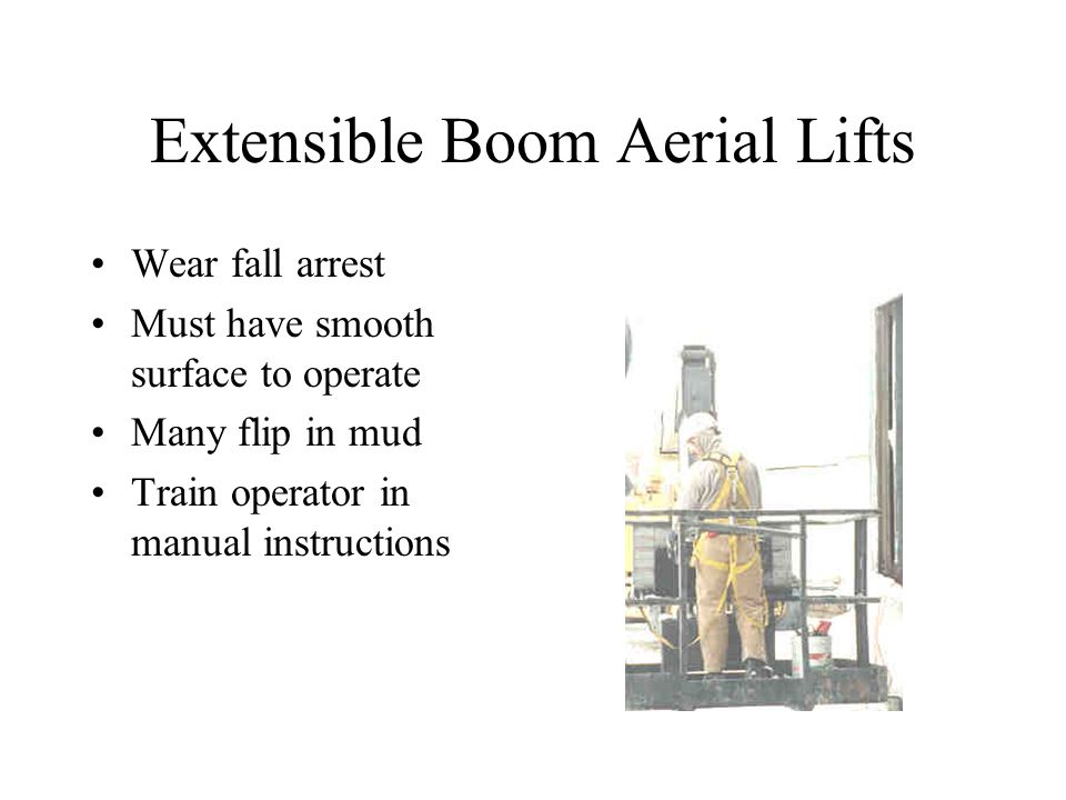 Extensible Boom Aerial Lifts Wear fall arrest Must have smooth surface to operate Many flip in mud Train operator in manual instructions