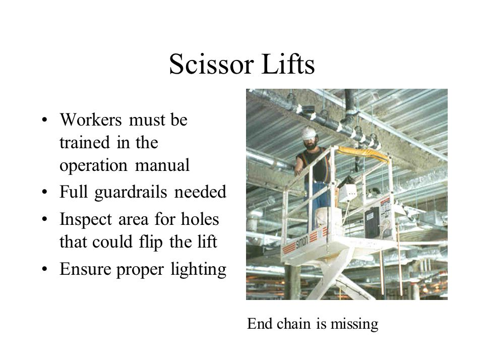 Scissor Lifts Workers must be trained in the operation manual Full guardrails needed Inspect area for holes that could flip the lift Ensure proper lighting End chain is missing