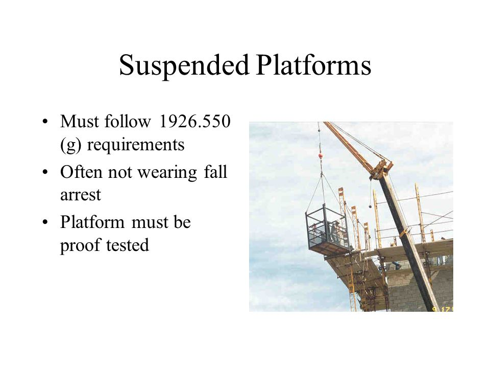 Suspended Platforms Must follow 1926.550 (g) requirements Often not wearing fall arrest Platform must be proof tested
