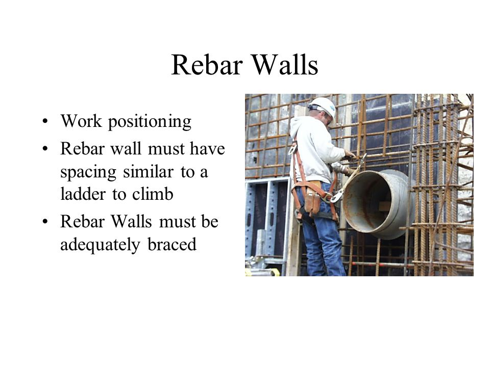 Rebar Walls Work positioning Rebar wall must have spacing similar to a ladder to climb Rebar Walls must be adequately braced
