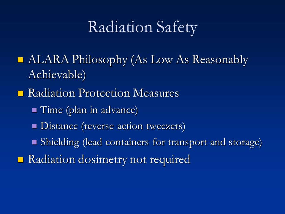 Radiation Safety ALARA Philosophy (As Low As Reasonably Achievable) ALARA Philosophy (As Low As Reasonably Achievable) Radiation Protection Measures R
