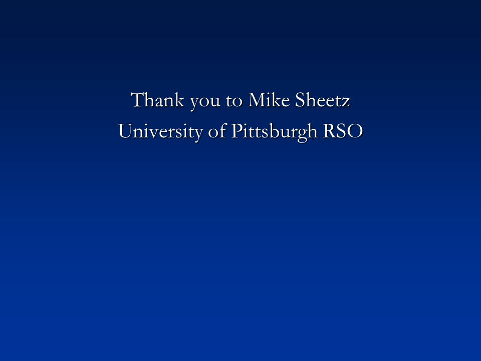 Thank you to Mike Sheetz University of Pittsburgh RSO