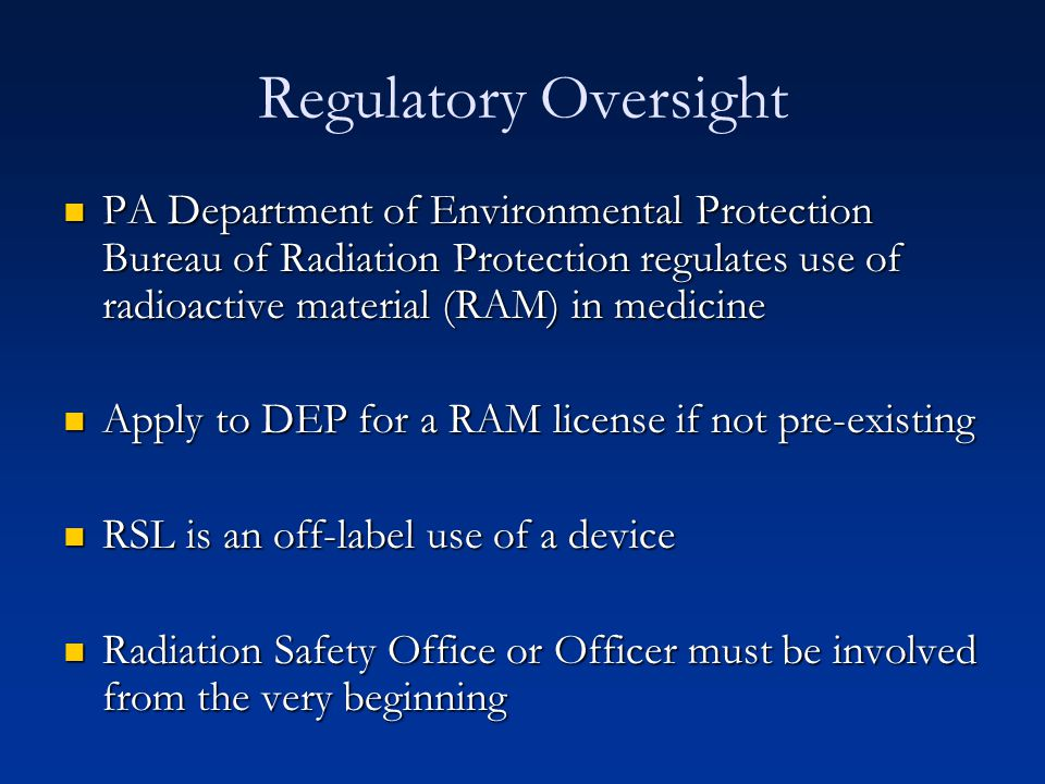 Regulatory Oversight PA Department of Environmental Protection Bureau of Radiation Protection regulates use of radioactive material (RAM) in medicine