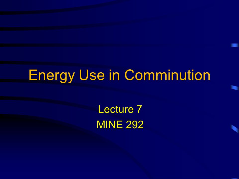 Energy Use in Comminution Lecture 7 MINE 292