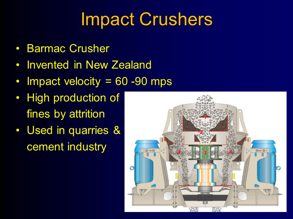 Impact Crushers Barmac Crusher Invented in New Zealand Impact velocity = 60 -90 mps High production of fines by attrition Used in quarries & cement in