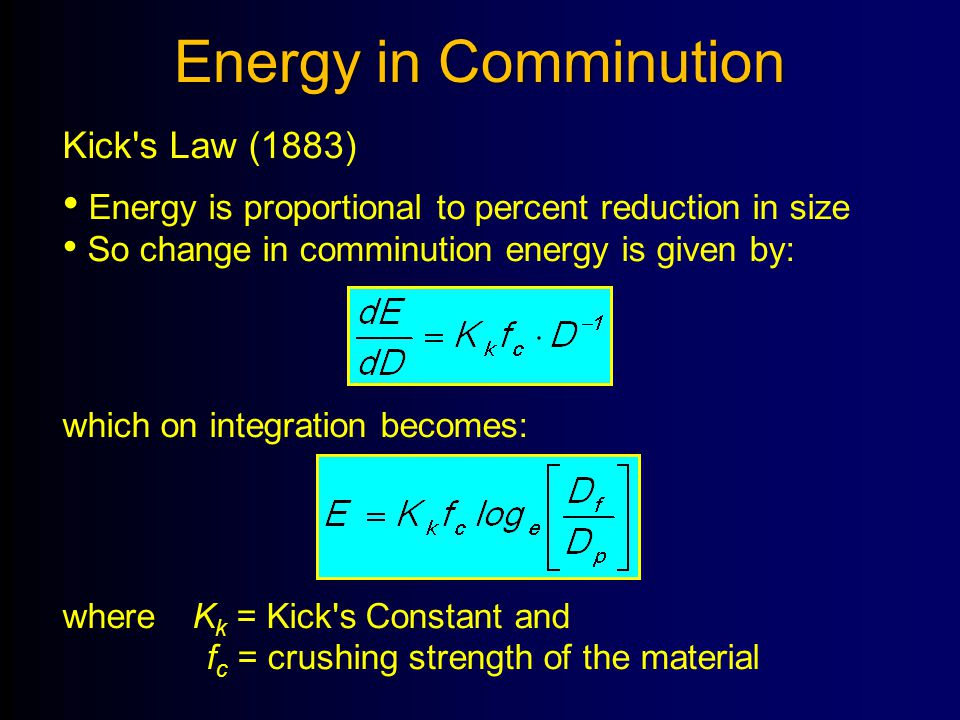 Energy in Comminution Kick's Law (1883) Energy is proportional to percent reduction in size So change in comminution energy is given by: which on inte