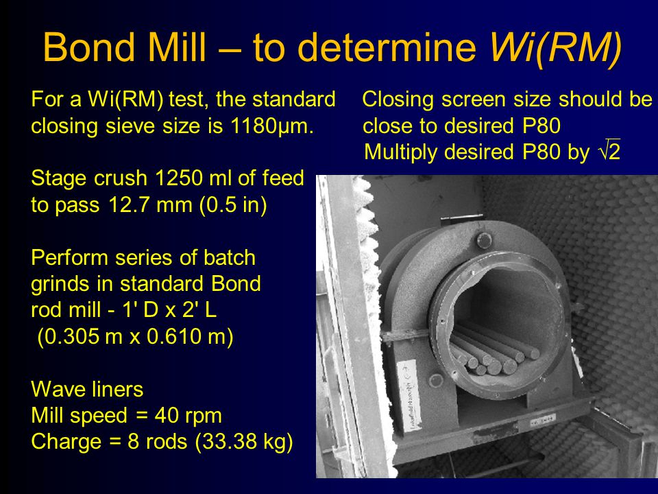 Bond Mill – to determine Wi(RM) For a Wi(RM) test, the standard Closing screen size should be closing sieve size is 1180μm. close to desired P80 Multi