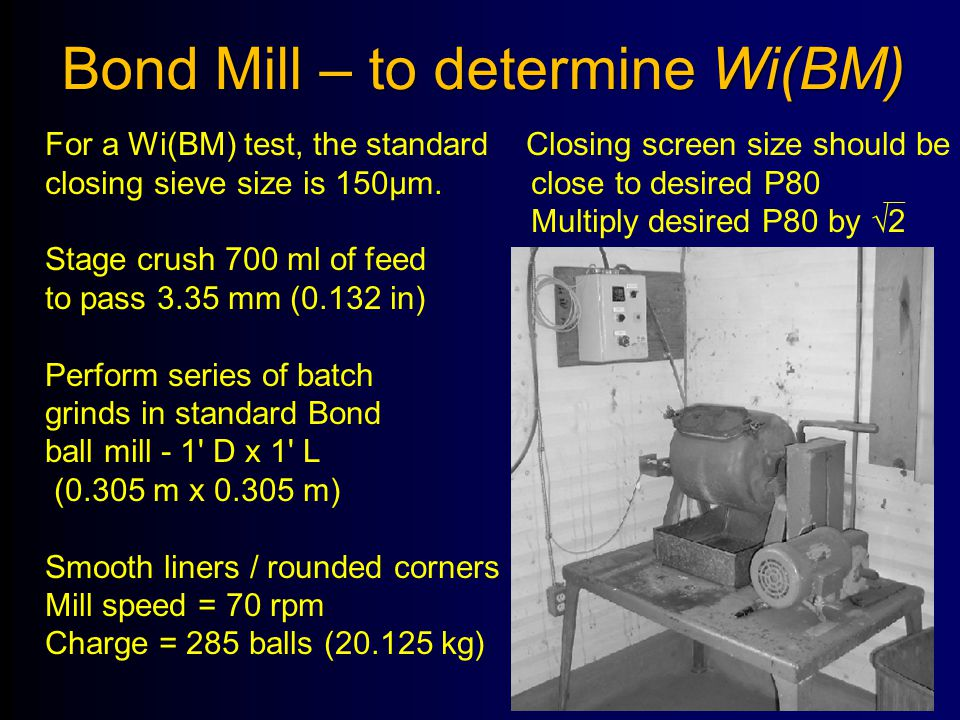 Bond Mill – to determine Wi(BM) For a Wi(BM) test, the standard Closing screen size should be closing sieve size is 150μm. close to desired P80 Multip