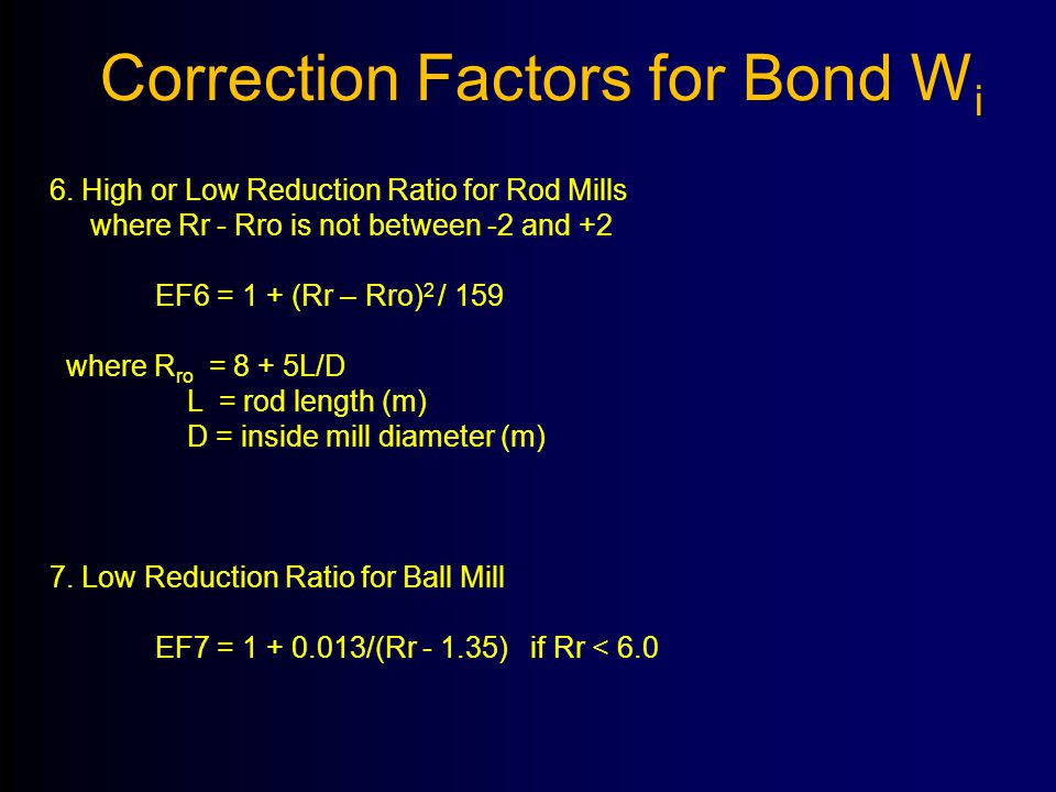 6. High or Low Reduction Ratio for Rod Mills where Rr - Rro is not between -2 and +2 EF6 = 1 + (Rr – Rro) 2 / 159 where R ro = 8 + 5L/D L = rod length