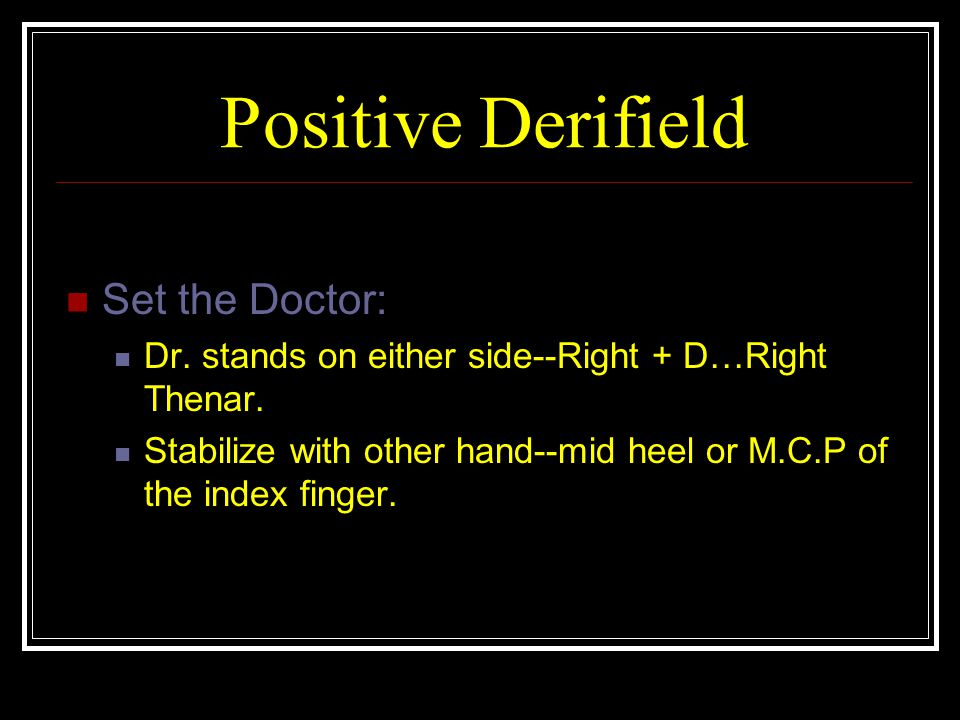 Positive Derifield Set the Doctor: Dr.stands on either side--Right + D…Right Thenar.
