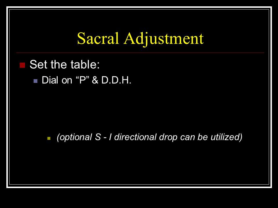 Sacral Adjustment Set the table: Dial on P & D.D.H.