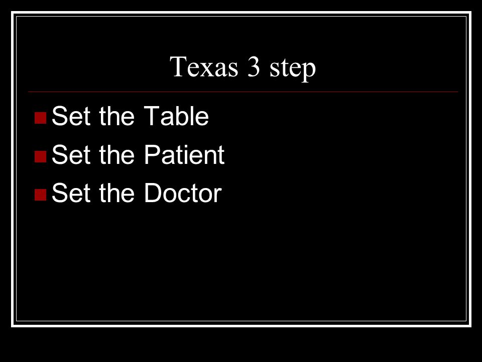 Texas 3 step Set the Table Set the Patient Set the Doctor