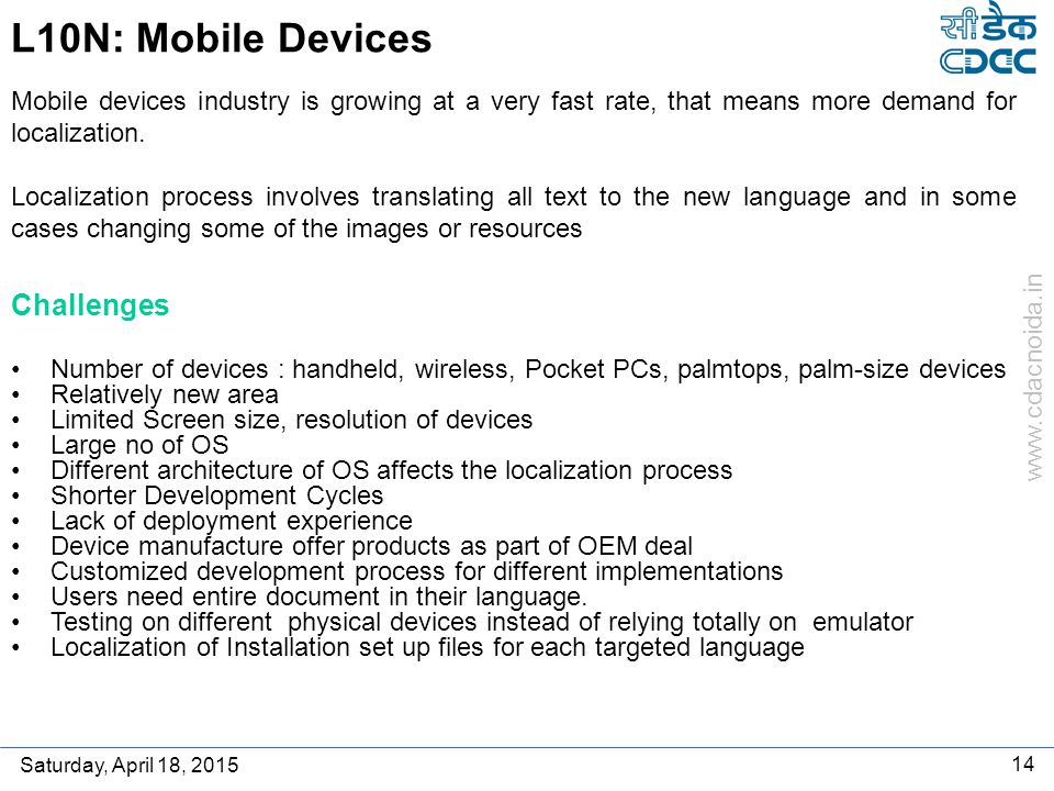 www.cdacnoida.in Saturday, April 18, 2015 14 L10N: Mobile Devices Number of devices : handheld, wireless, Pocket PCs, palmtops, palm-size devices Relatively new area Limited Screen size, resolution of devices Large no of OS Different architecture of OS affects the localization process Shorter Development Cycles Lack of deployment experience Device manufacture offer products as part of OEM deal Customized development process for different implementations Users need entire document in their language.