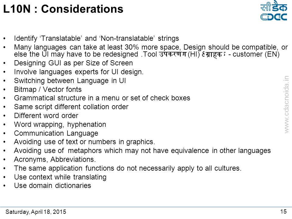 www.cdacnoida.in Saturday, April 18, 2015 15 L10N : Considerations Identify 'Translatable' and 'Non-translatable' strings Many languages can take at least 30% more space, Design should be compatible, or else the UI may have to be redesigned.Tool - उपकरण (HI) & ग्राहक - customer (EN) Designing GUI as per Size of Screen Involve languages experts for UI design.