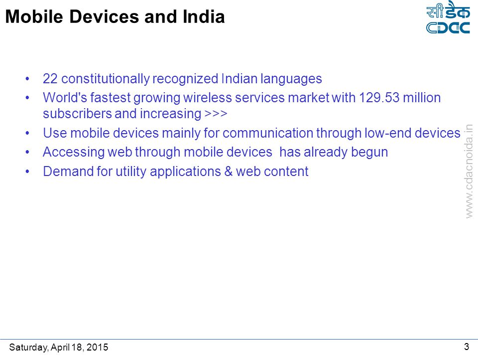 www.cdacnoida.in Saturday, April 18, 2015 3 Mobile Devices and India 22 constitutionally recognized Indian languages World s fastest growing wireless services market with 129.53 million subscribers and increasing >>> Use mobile devices mainly for communication through low-end devices Accessing web through mobile devices has already begun Demand for utility applications & web content
