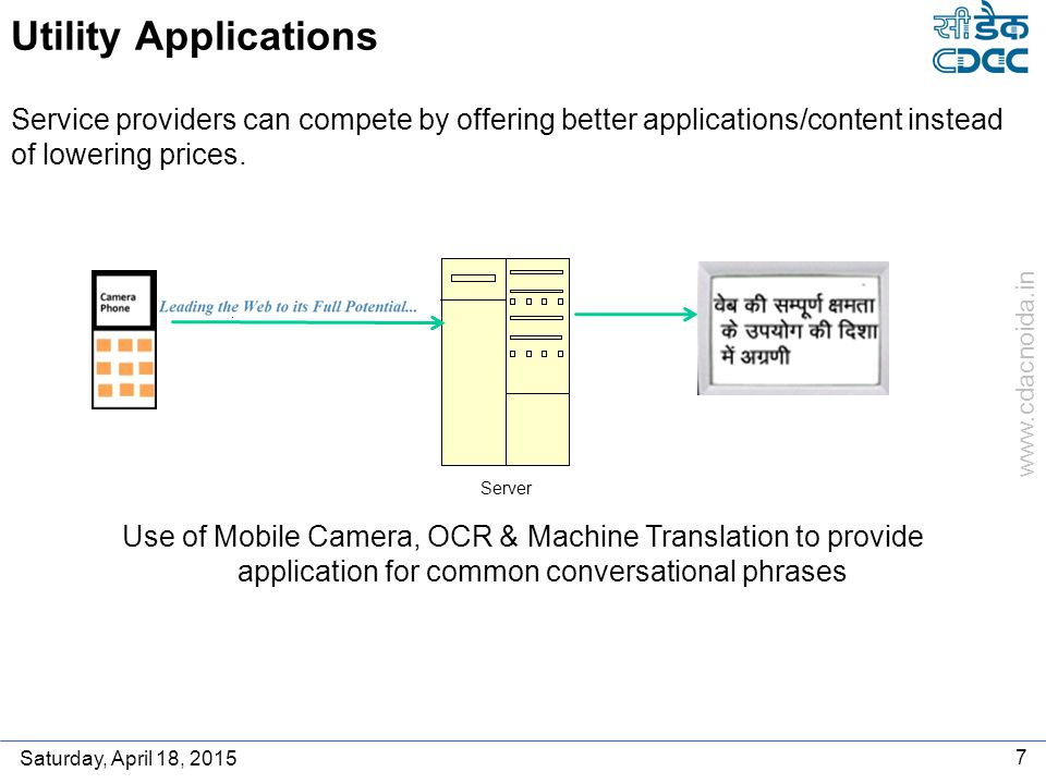 www.cdacnoida.in Saturday, April 18, 2015 7 Utility Applications Use of Mobile Camera, OCR & Machine Translation to provide application for common conversational phrases Service providers can compete by offering better applications/content instead of lowering prices.