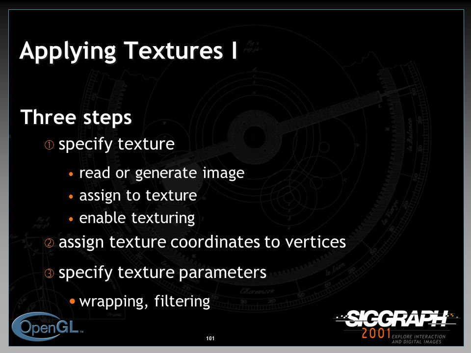101 Applying Textures I Three steps  specify texture read or generate image assign to texture enable texturing  assign texture coordinates to vertices  specify texture parameters wrapping, filtering