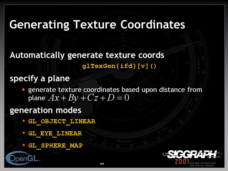 109 Generating Texture Coordinates Automatically generate texture coords glTexGen{ifd}[v]() specify a plane generate texture coordinates based upon distance from plane generation modes GL_OBJECT_LINEAR GL_EYE_LINEAR GL_SPHERE_MAP