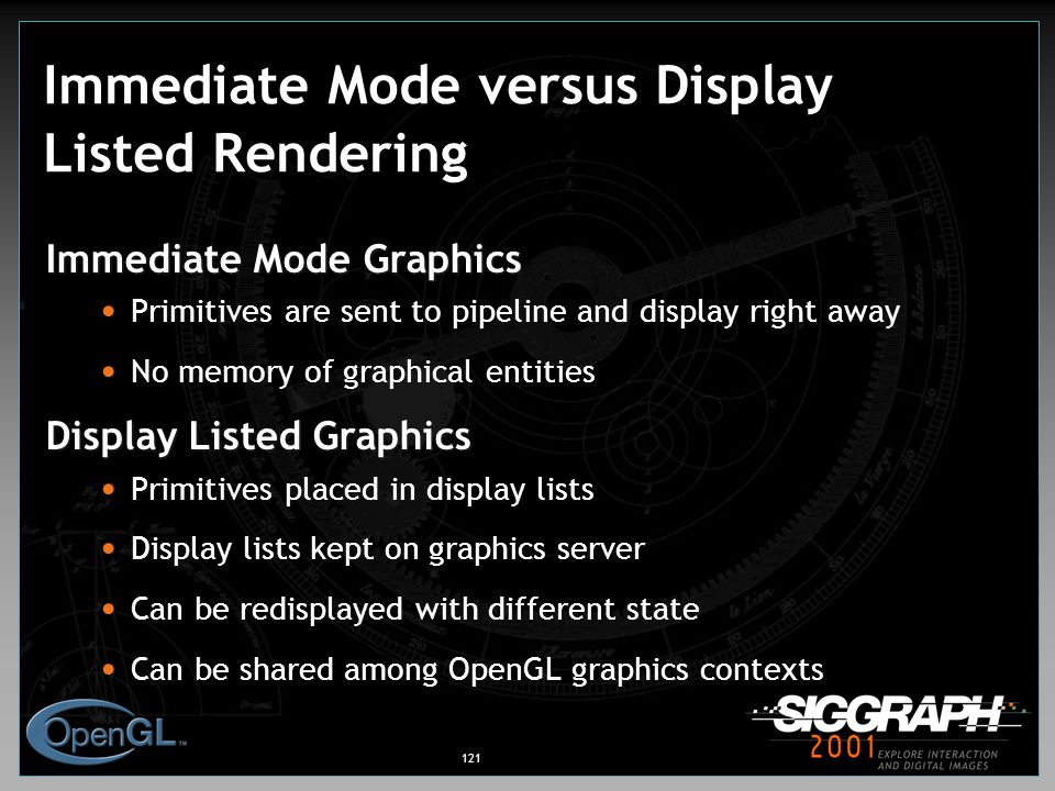 121 Immediate Mode versus Display Listed Rendering Immediate Mode Graphics Primitives are sent to pipeline and display right away No memory of graphical entities Display Listed Graphics Primitives placed in display lists Display lists kept on graphics server Can be redisplayed with different state Can be shared among OpenGL graphics contexts