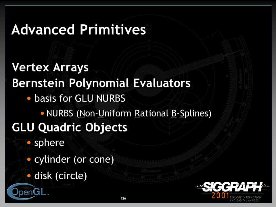 126 Advanced Primitives Vertex Arrays Bernstein Polynomial Evaluators basis for GLU NURBS NURBS (Non-Uniform Rational B-Splines) GLU Quadric Objects sphere cylinder (or cone) disk (circle) Vertex Arrays Bernstein Polynomial Evaluators basis for GLU NURBS NURBS (Non-Uniform Rational B-Splines) GLU Quadric Objects sphere cylinder (or cone) disk (circle)
