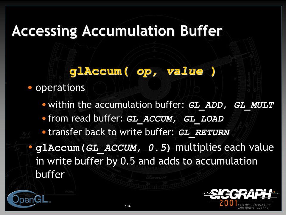 134 Accessing Accumulation Buffer glAccum( op, value ) operations within the accumulation buffer: GL_ADD, GL_MULT from read buffer: GL_ACCUM, GL_LOAD transfer back to write buffer: GL_RETURN glAccum(GL_ACCUM, 0.5) multiplies each value in write buffer by 0.5 and adds to accumulation buffer