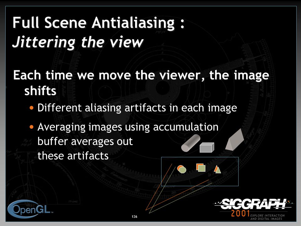 136 Full Scene Antialiasing : Jittering the view Each time we move the viewer, the image shifts Different aliasing artifacts in each image Averaging images using accumulation buffer averages out these artifacts