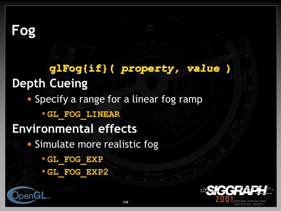 138 Fog glFog{if}( property, value ) Depth Cueing Specify a range for a linear fog ramp GL_FOG_LINEAR Environmental effects Simulate more realistic fog GL_FOG_EXP GL_FOG_EXP2