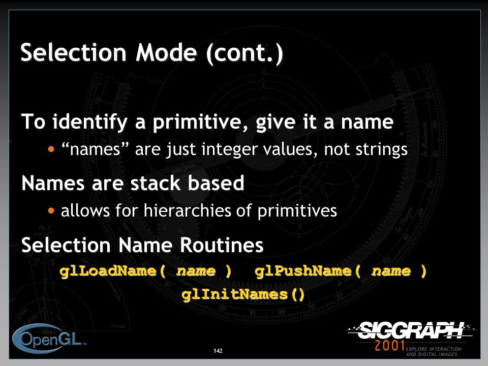 142 Selection Mode (cont.) To identify a primitive, give it a name names are just integer values, not strings Names are stack based allows for hierarchies of primitives Selection Name Routines glLoadName( name )glPushName( name ) glInitNames()