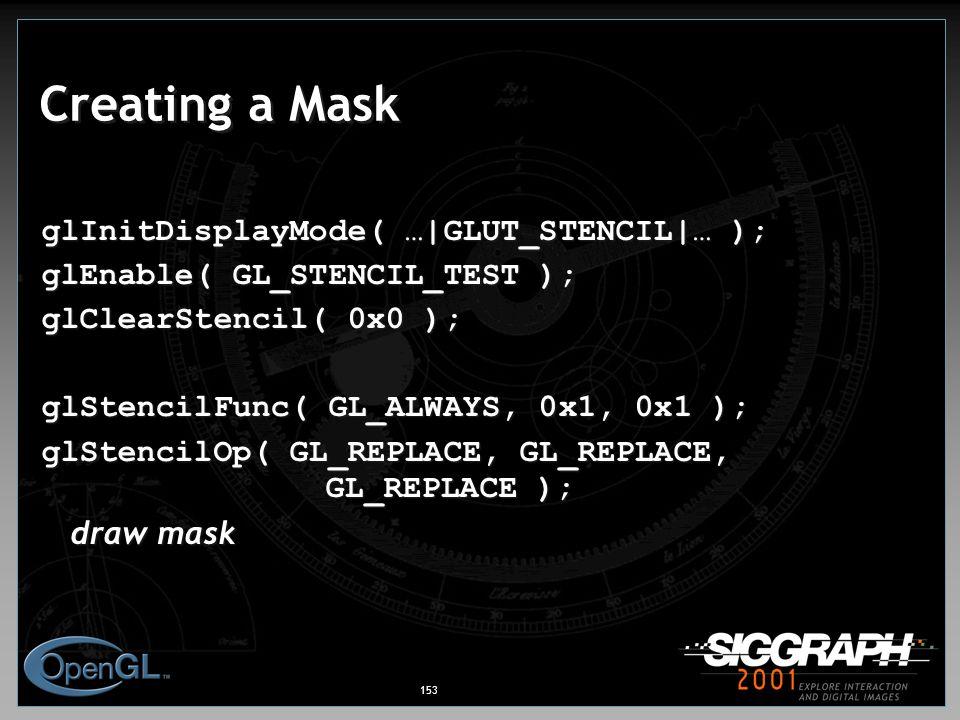 153 Creating a Mask glInitDisplayMode( …|GLUT_STENCIL|… ); glEnable( GL_STENCIL_TEST ); glClearStencil( 0x0 ); glStencilFunc( GL_ALWAYS, 0x1, 0x1 ); glStencilOp( GL_REPLACE, GL_REPLACE, GL_REPLACE ); draw mask draw mask