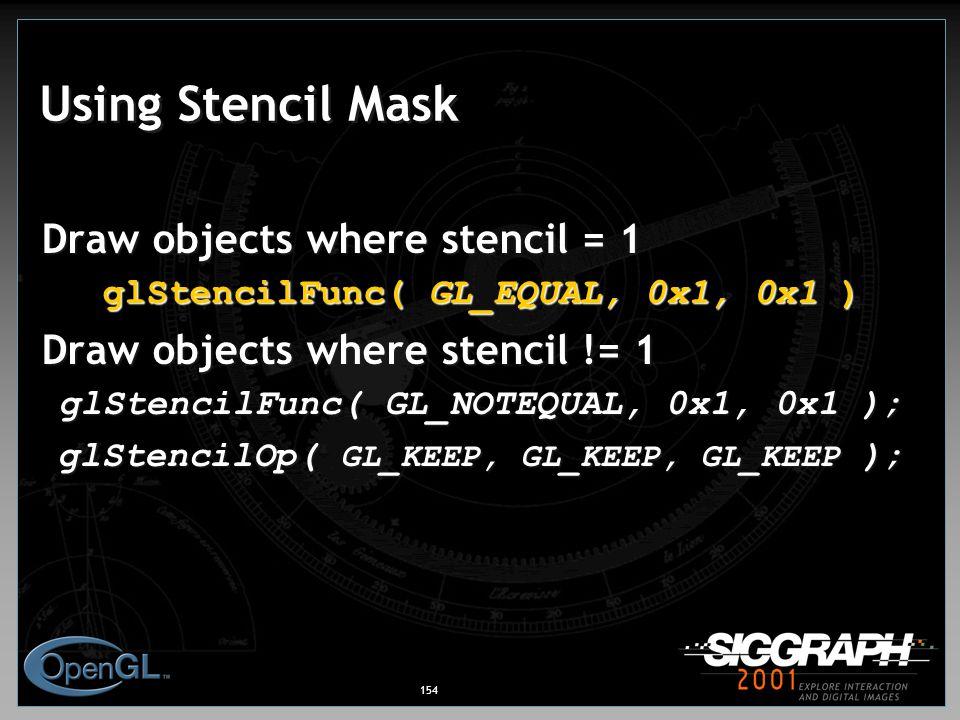 154 Using Stencil Mask Draw objects where stencil = 1 glStencilFunc( GL_EQUAL, 0x1, 0x1 ) Draw objects where stencil != 1 glStencilFunc( GL_NOTEQUAL, 0x1, 0x1 ); glStencilOp( GL_KEEP, GL_KEEP, GL_KEEP );