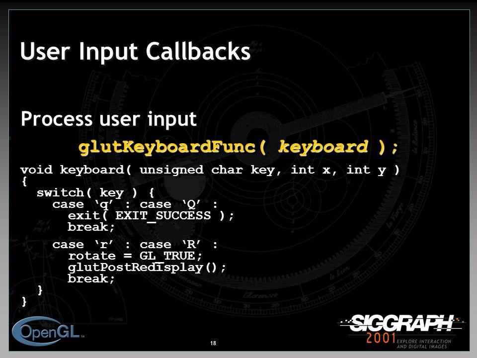 18 User Input Callbacks Process user input glutKeyboardFunc( keyboard ); void keyboard( unsigned char key, int x, int y ) { switch( key ) { switch( key ) { case 'q' : case 'Q' : case 'q' : case 'Q' : exit( EXIT_SUCCESS ); exit( EXIT_SUCCESS ); break; break; case 'r' : case 'R' : case 'r' : case 'R' : rotate = GL_TRUE; rotate = GL_TRUE;glutPostRedisplay(); break; break; }} Process user input glutKeyboardFunc( keyboard ); void keyboard( unsigned char key, int x, int y ) { switch( key ) { switch( key ) { case 'q' : case 'Q' : case 'q' : case 'Q' : exit( EXIT_SUCCESS ); exit( EXIT_SUCCESS ); break; break; case 'r' : case 'R' : case 'r' : case 'R' : rotate = GL_TRUE; rotate = GL_TRUE;glutPostRedisplay(); break; break; }}
