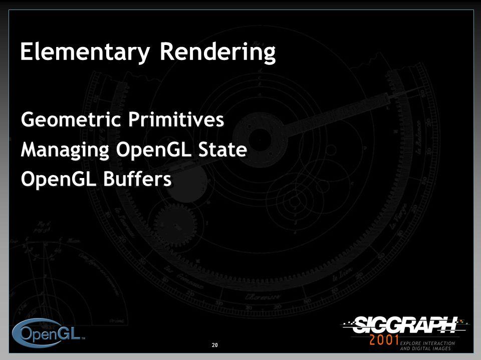 20 Elementary Rendering Geometric Primitives Managing OpenGL State OpenGL Buffers Geometric Primitives Managing OpenGL State OpenGL Buffers