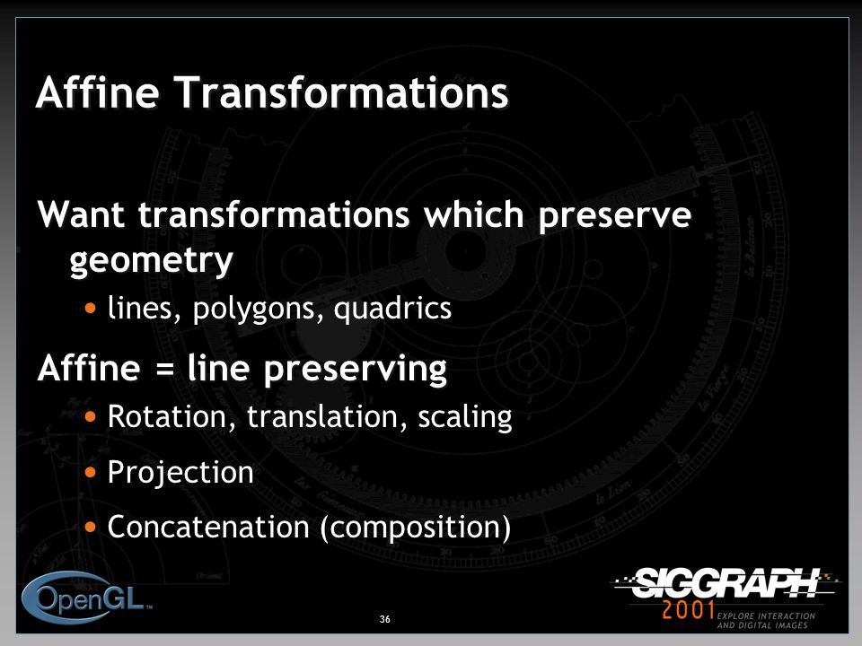 36 Affine Transformations Want transformations which preserve geometry lines, polygons, quadrics Affine = line preserving Rotation, translation, scaling Projection Concatenation (composition)