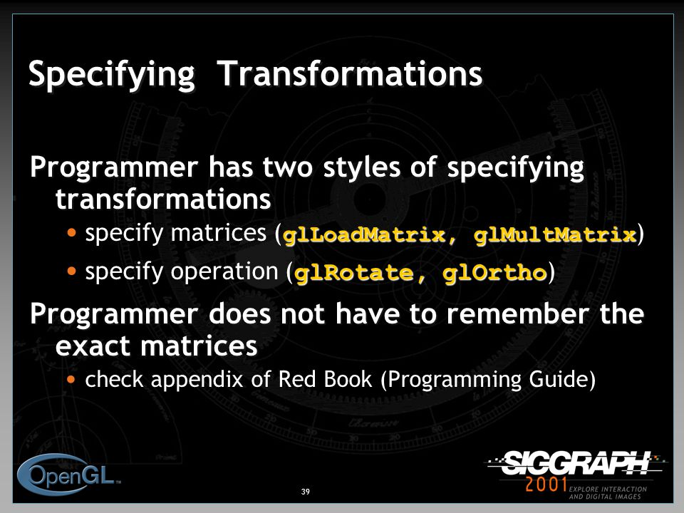 39 Specifying Transformations Programmer has two styles of specifying transformations glLoadMatrix, glMultMatrix specify matrices ( glLoadMatrix, glMultMatrix ) glRotate, glOrtho specify operation ( glRotate, glOrtho ) Programmer does not have to remember the exact matrices check appendix of Red Book (Programming Guide)