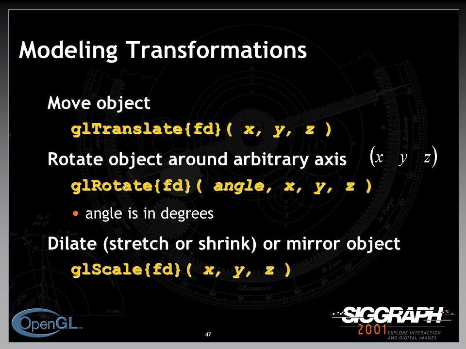 47 Modeling Transformations Move object glTranslate{fd}( x, y, z ) Rotate object around arbitrary axis glRotate{fd}( angle, x, y, z ) angle is in degrees Dilate (stretch or shrink) or mirror object glScale{fd}( x, y, z )
