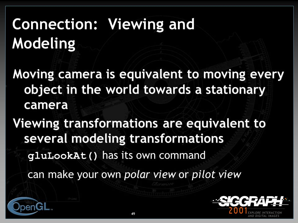 49 Connection: Viewing and Modeling Moving camera is equivalent to moving every object in the world towards a stationary camera Viewing transformations are equivalent to several modeling transformations gluLookAt() has its own command can make your own polar view or pilot view