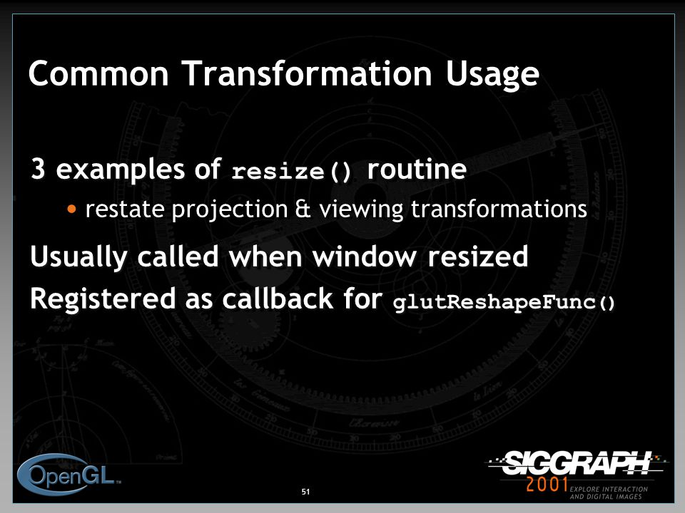 51 Common Transformation Usage 3 examples of resize() routine restate projection & viewing transformations Usually called when window resized Registered as callback for glutReshapeFunc () 3 examples of resize() routine restate projection & viewing transformations Usually called when window resized Registered as callback for glutReshapeFunc ()